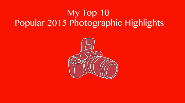 My Top 10 Popular 2015 Photographic Highlights