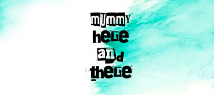 mummy here and there